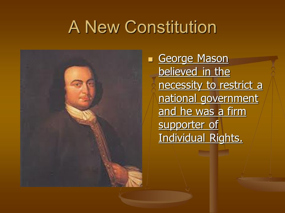 A New Constitution George Mason believed in the necessity to restrict a national government and he was a firm supporter of Individual Rights.
