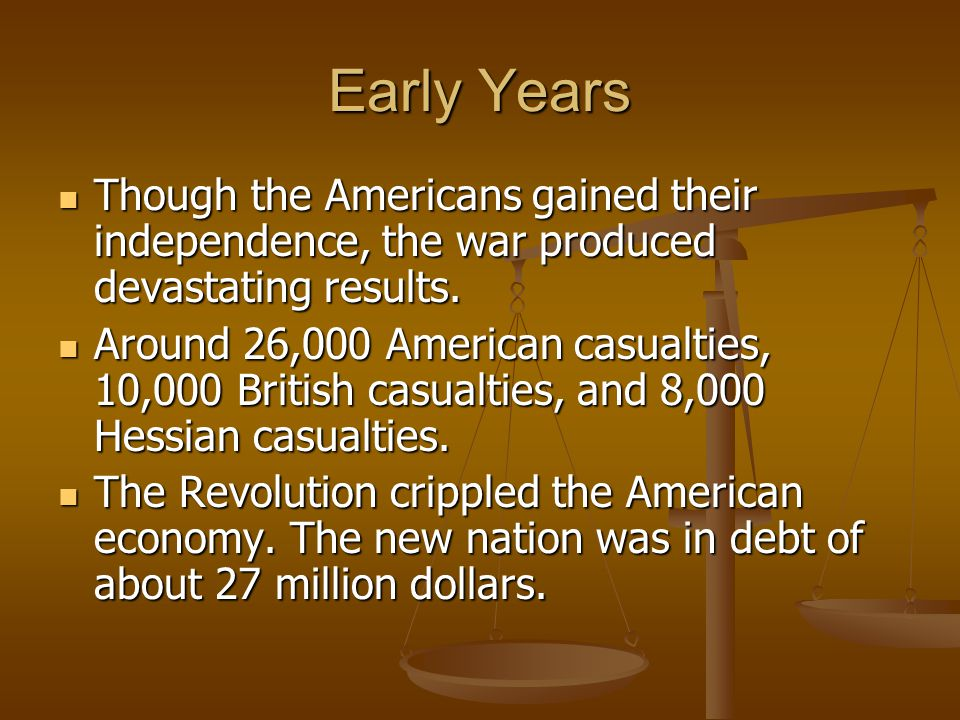 Early Years Though the Americans gained their independence, the war produced devastating results.