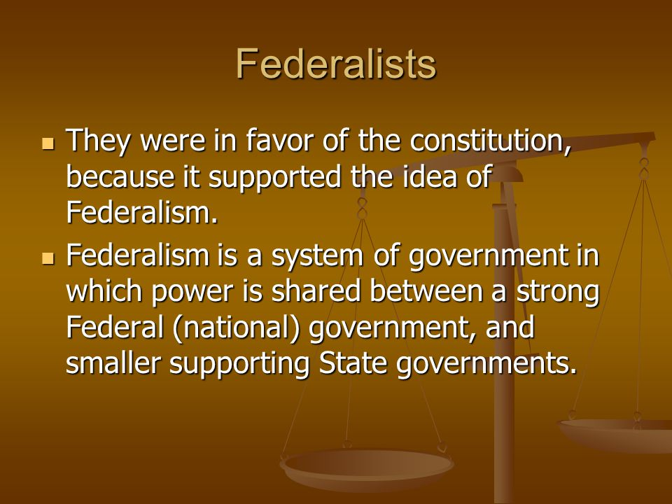 Federalists They were in favor of the constitution, because it supported the idea of Federalism.
