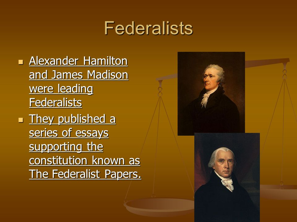 Federalists Alexander Hamilton and James Madison were leading Federalists.