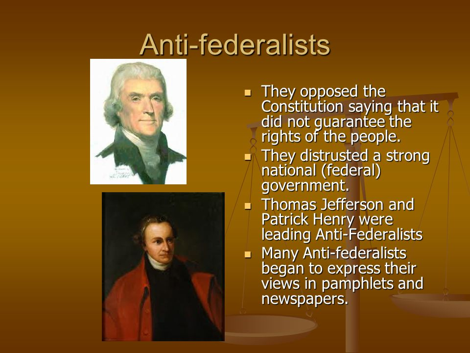 Anti-federalists They opposed the Constitution saying that it did not guarantee the rights of the people.