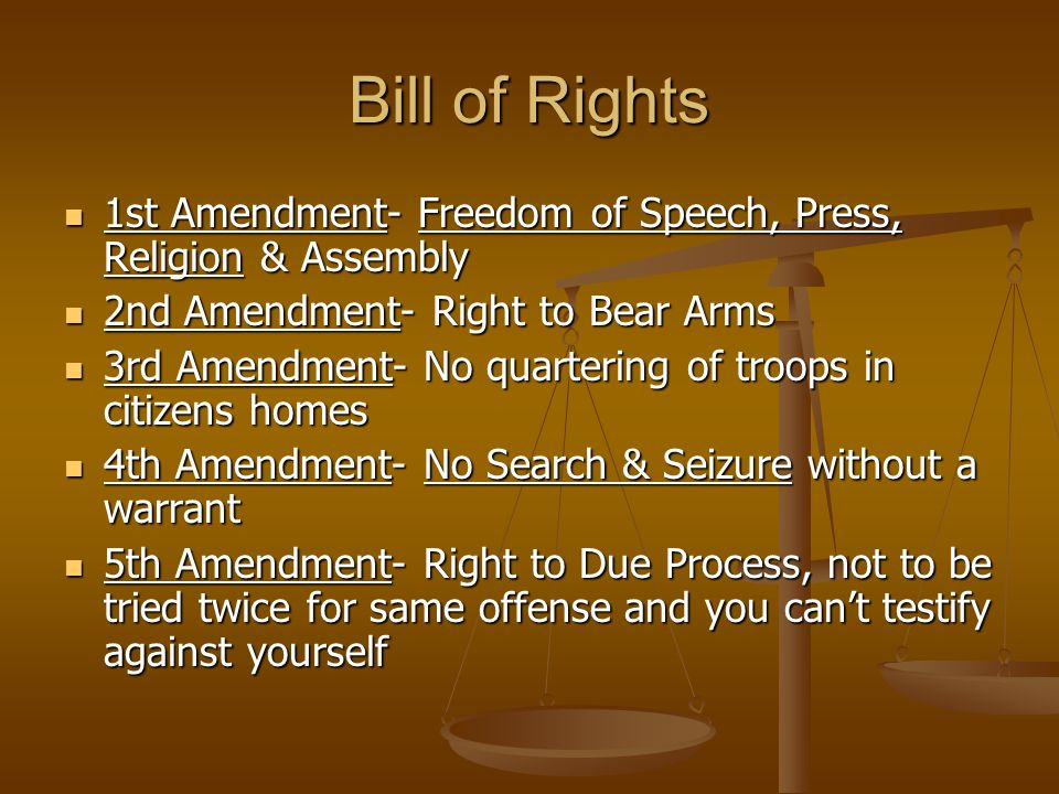 Bill of Rights 1st Amendment- Freedom of Speech, Press, Religion & Assembly. 2nd Amendment- Right to Bear Arms.