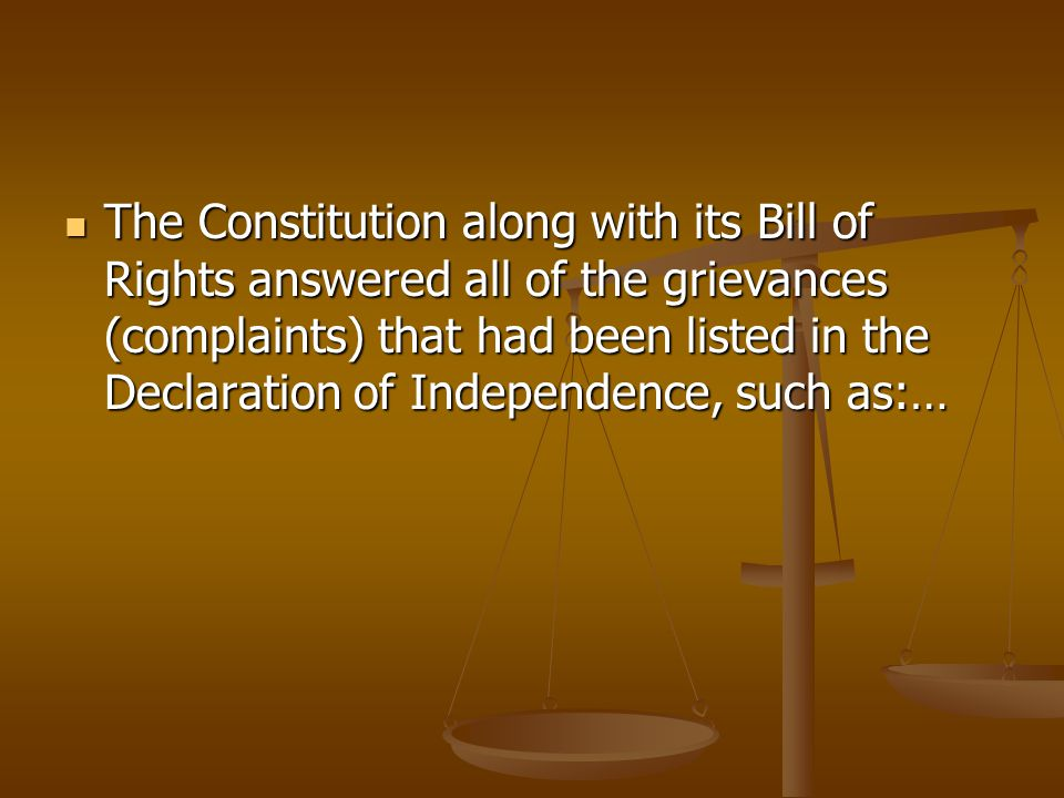 The Constitution along with its Bill of Rights answered all of the grievances (complaints) that had been listed in the Declaration of Independence, such as:…