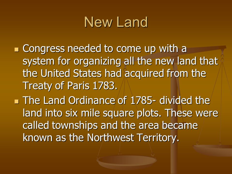 New Land Congress needed to come up with a system for organizing all the new land that the United States had acquired from the Treaty of Paris