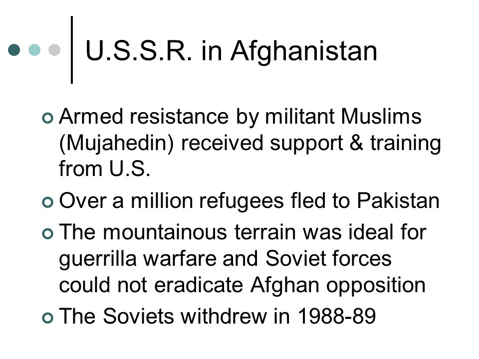 U.S.S.R. in Afghanistan Armed resistance by militant Muslims (Mujahedin) received support & training from U.S.