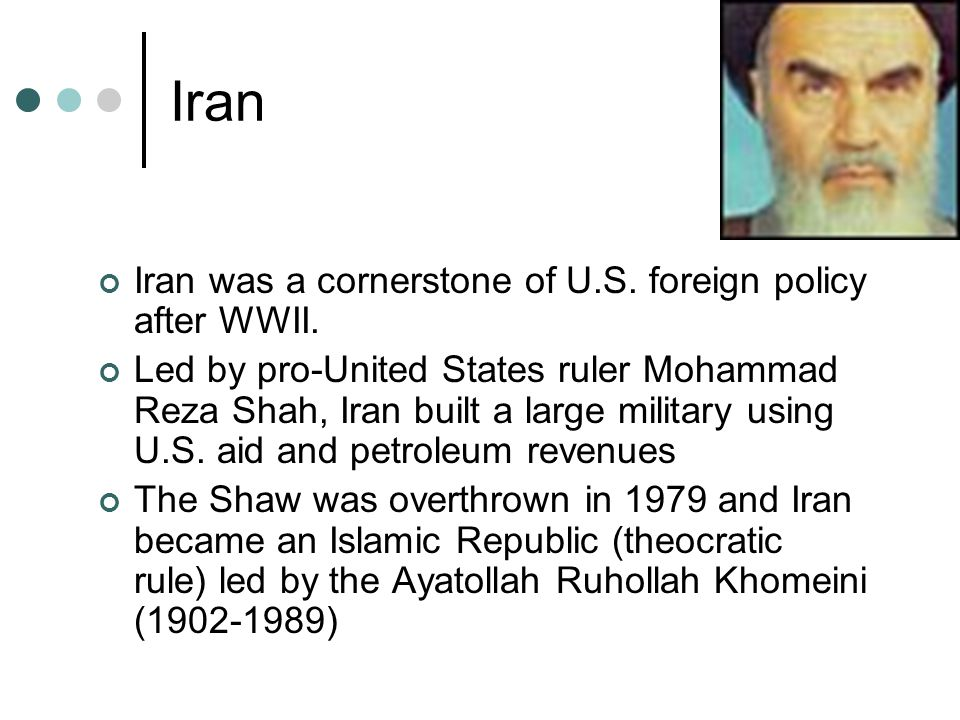 Iran Iran was a cornerstone of U.S. foreign policy after WWII.