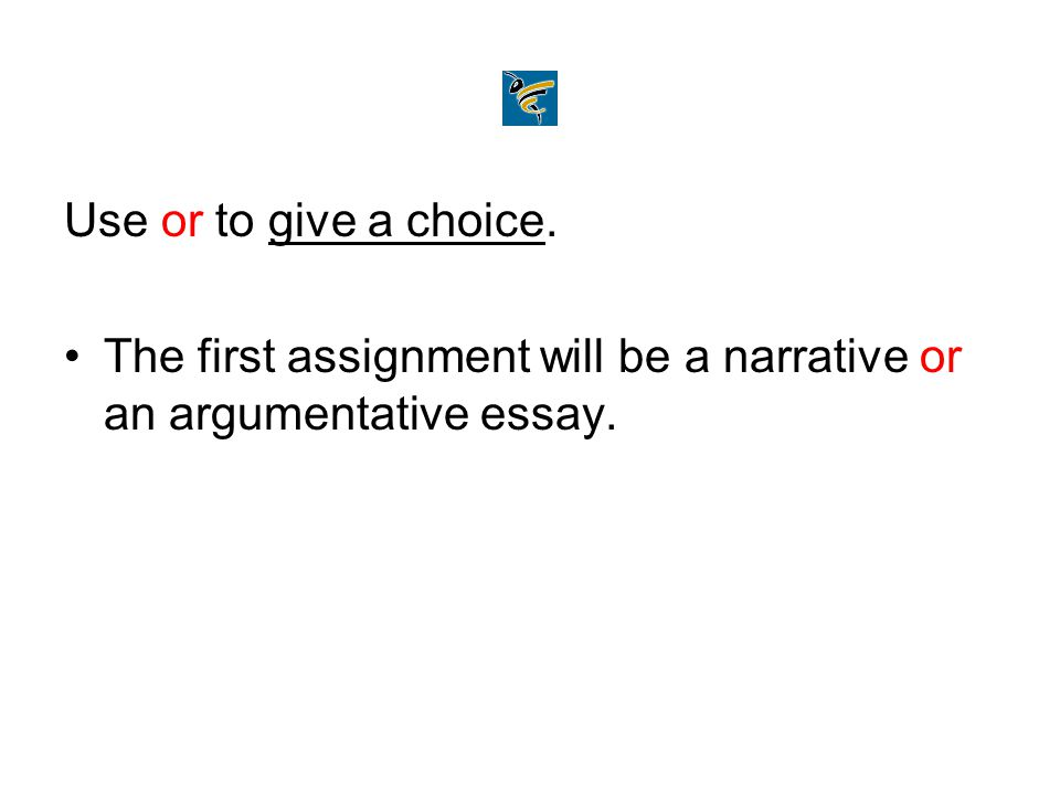 Use or to give a choice. The first assignment will be a narrative or an argumentative essay.