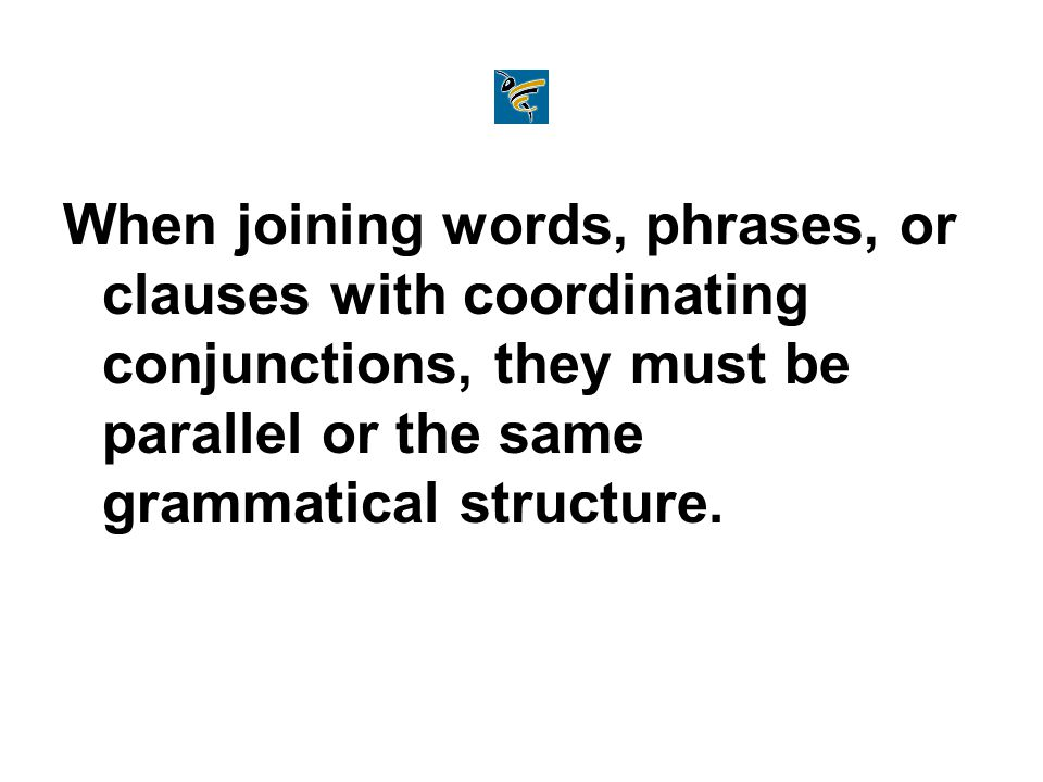 When joining words, phrases, or clauses with coordinating conjunctions, they must be parallel or the same grammatical structure.