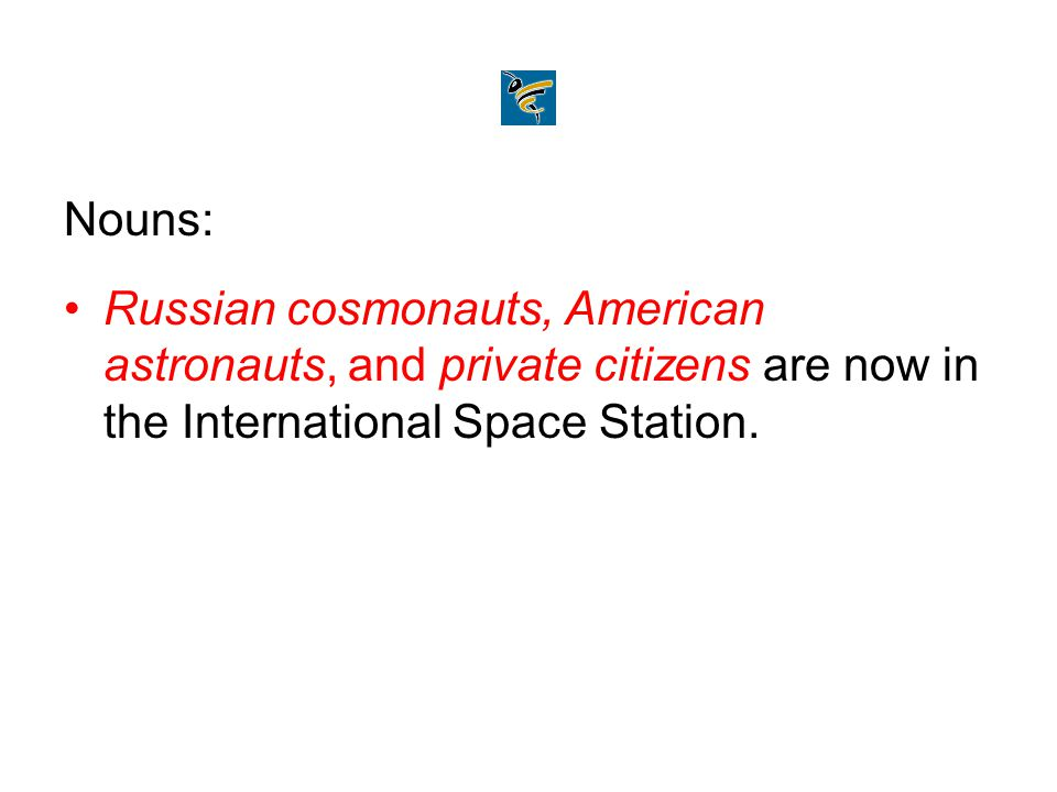 Nouns: Russian cosmonauts, American astronauts, and private citizens are now in the International Space Station.