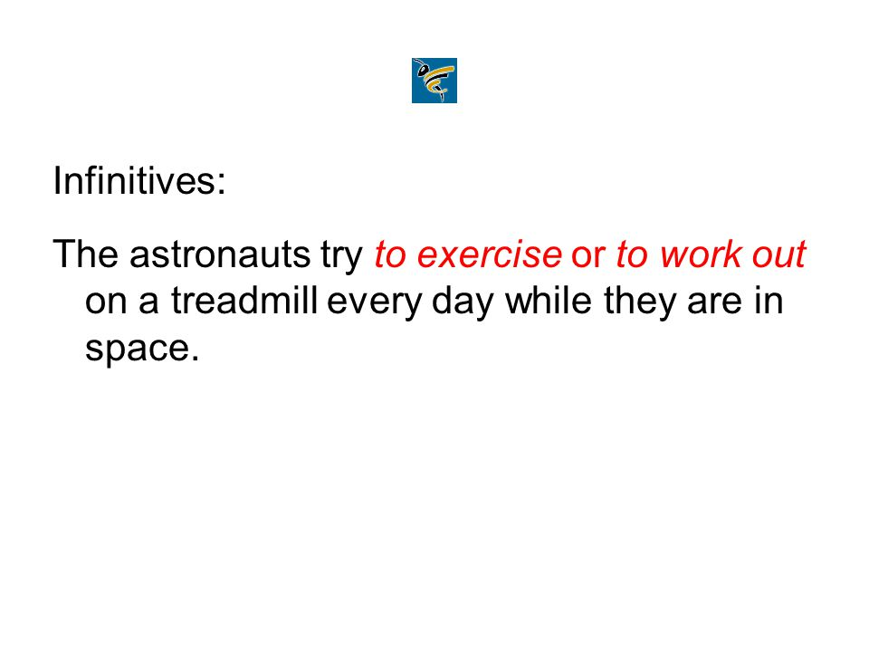 Infinitives: The astronauts try to exercise or to work out on a treadmill every day while they are in space.