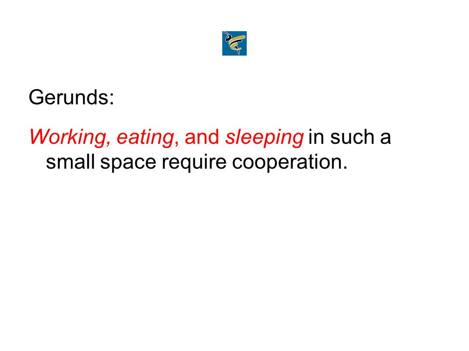 Gerunds: Working, eating, and sleeping in such a small space require cooperation.