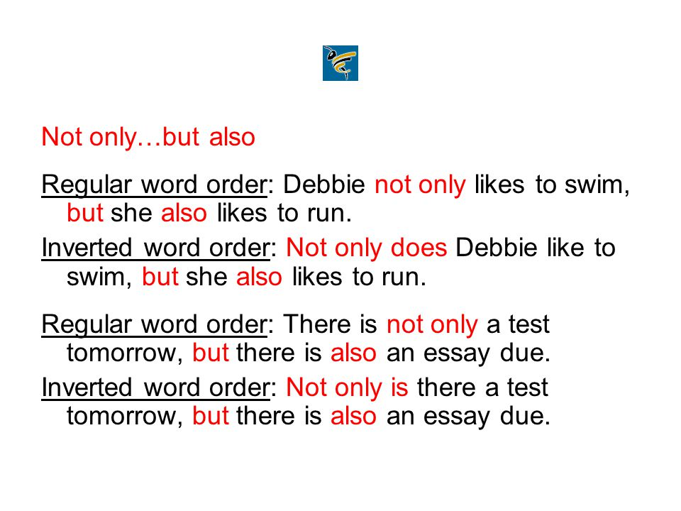 Not only…but also Regular word order: Debbie not only likes to swim, but she also likes to run.