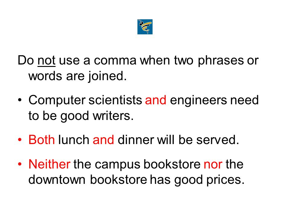Do not use a comma when two phrases or words are joined.