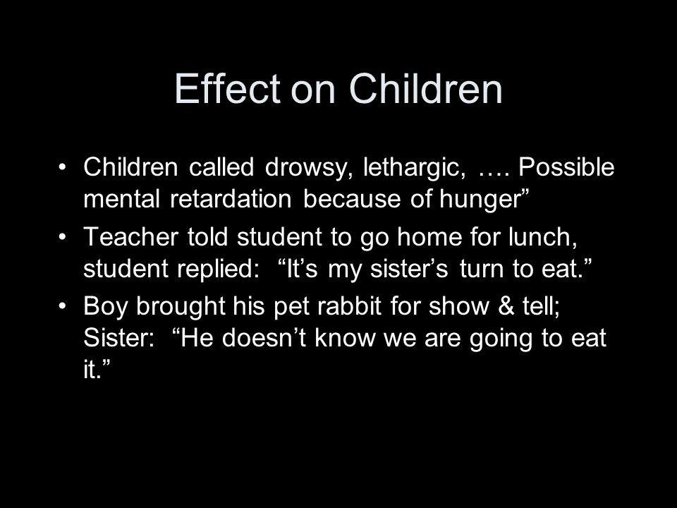 Effect on Children Children called drowsy, lethargic, …. Possible mental retardation because of hunger
