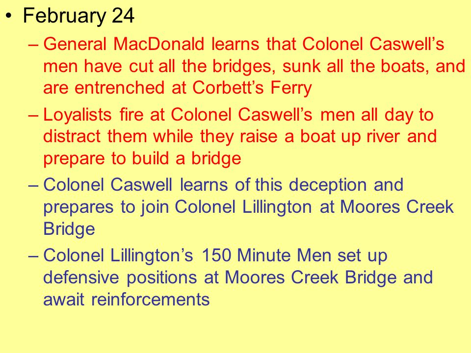 February 24 General MacDonald learns that Colonel Caswell's men have cut all the bridges, sunk all the boats, and are entrenched at Corbett's Ferry.