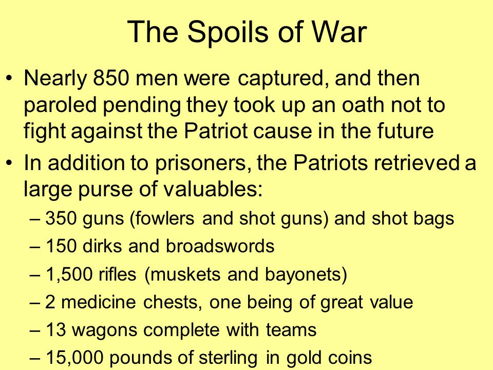 The Spoils of War Nearly 850 men were captured, and then paroled pending they took up an oath not to fight against the Patriot cause in the future.