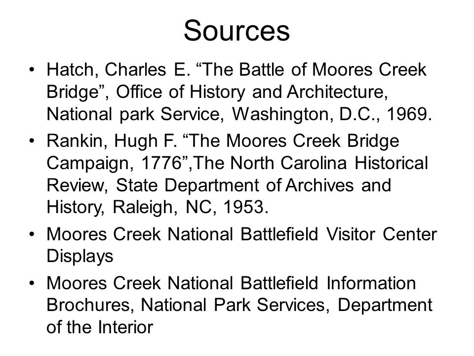 Sources Hatch, Charles E. The Battle of Moores Creek Bridge , Office of History and Architecture, National park Service, Washington, D.C., 1969.