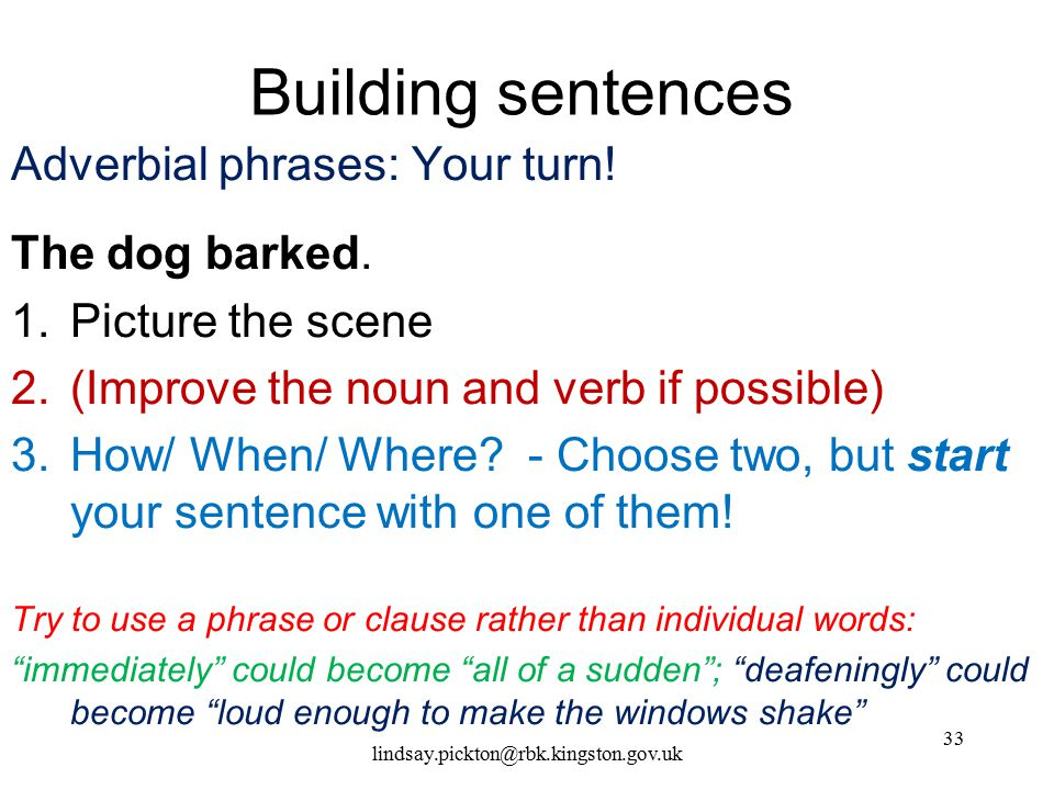 Building sentences Adverbial phrases: Your turn! The dog barked.