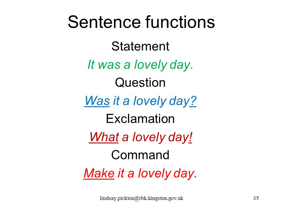 Sentence functions Statement It was a lovely day. Question Was it a lovely day Exclamation What a lovely day! Command Make it a lovely day.