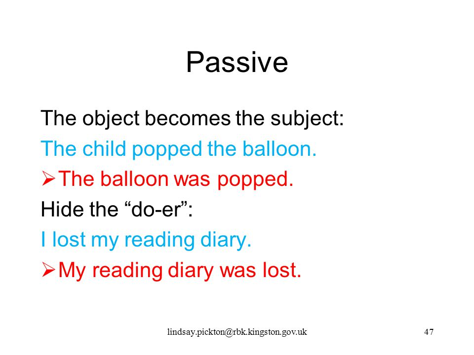 Passive The object becomes the subject: The child popped the balloon.