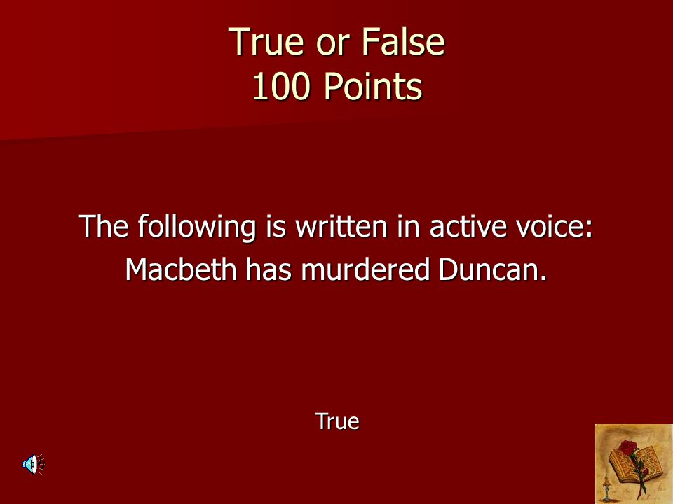 True or False 100 Points The following is written in active voice: