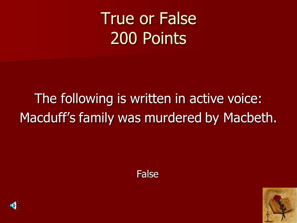 True or False 200 Points The following is written in active voice: