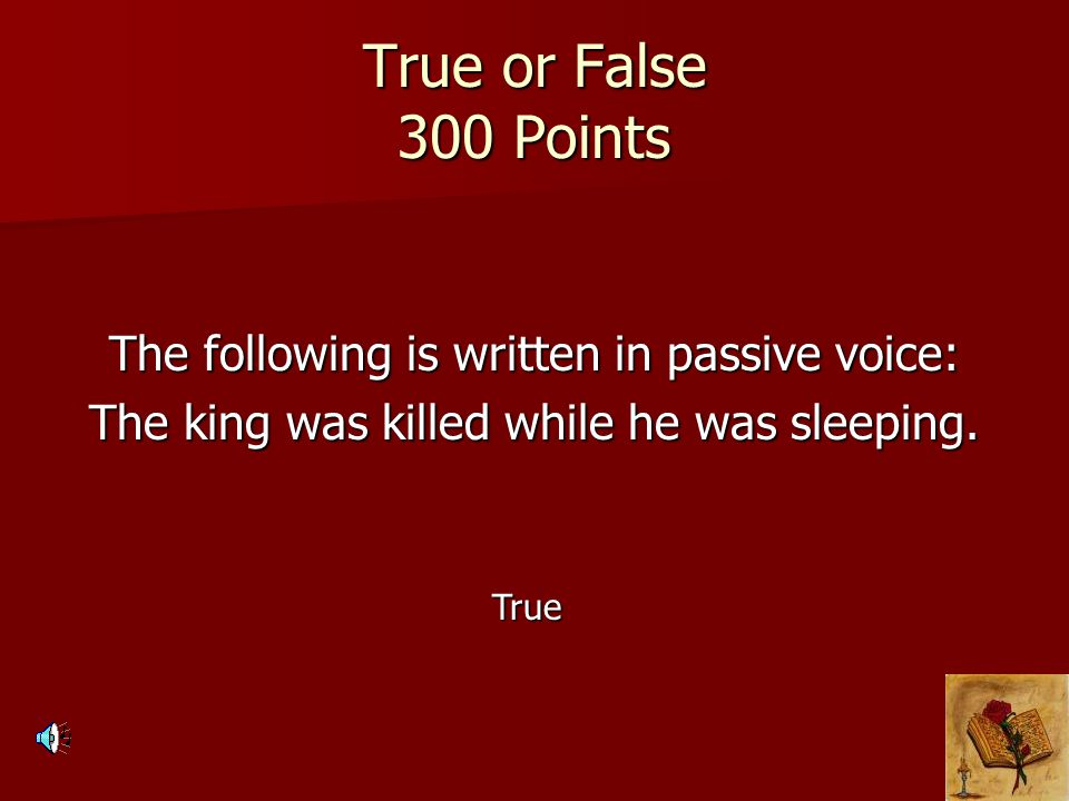 True or False 300 Points The following is written in passive voice: