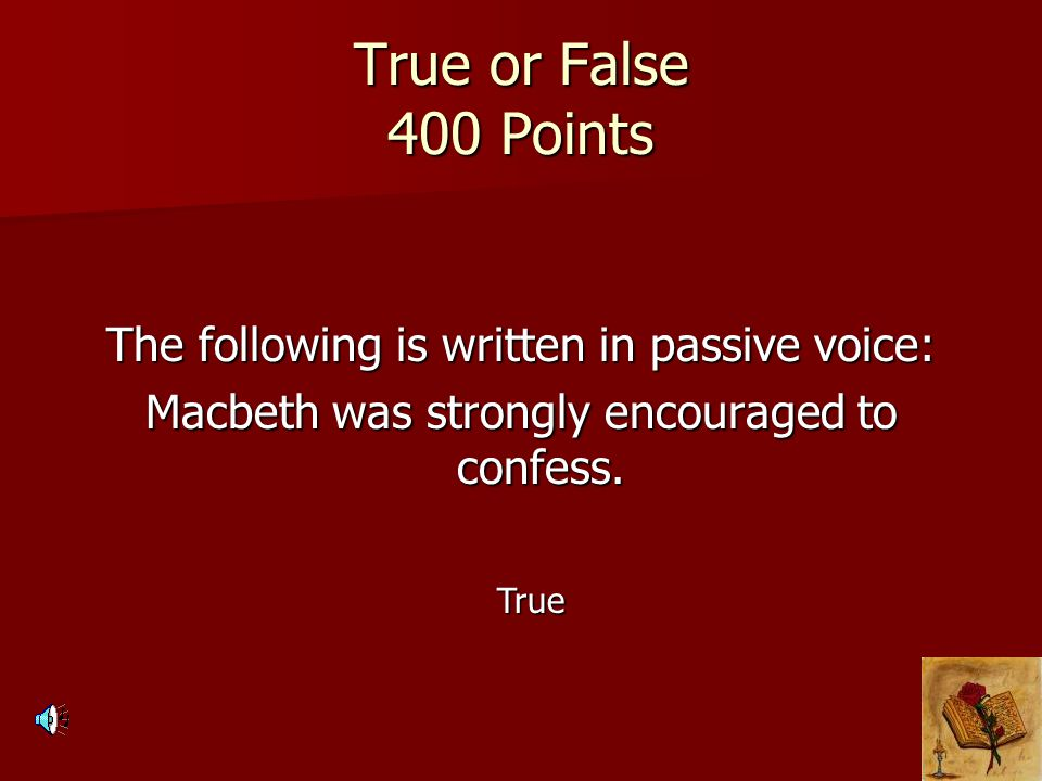 True or False 400 Points The following is written in passive voice: