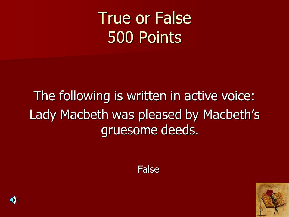 True or False 500 Points The following is written in active voice: