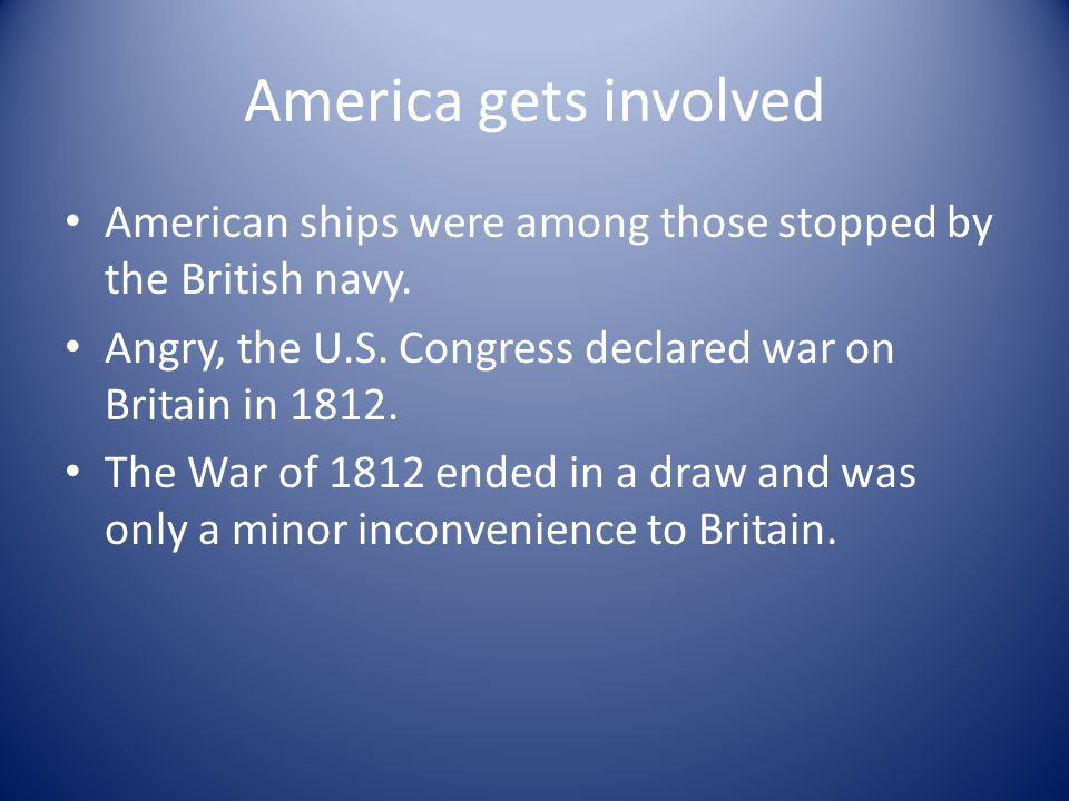 America gets involved American ships were among those stopped by the British navy. Angry, the U.S. Congress declared war on Britain in 1812.