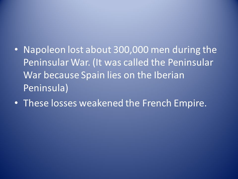 Napoleon lost about 300,000 men during the Peninsular War