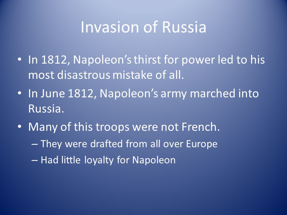 Invasion of Russia In 1812, Napoleon's thirst for power led to his most disastrous mistake of all.