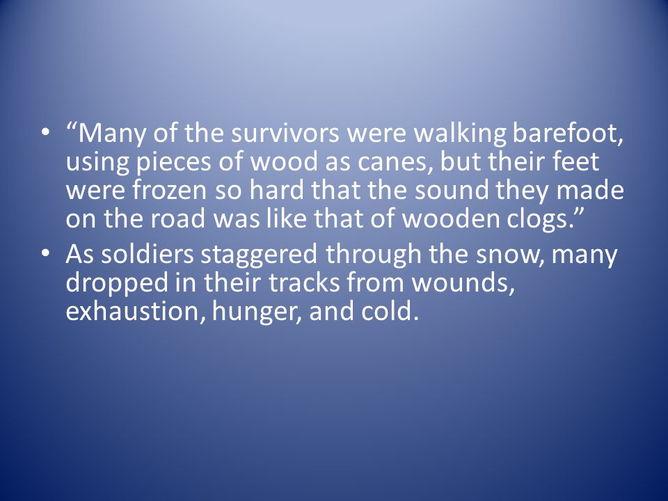 Many of the survivors were walking barefoot, using pieces of wood as canes, but their feet were frozen so hard that the sound they made on the road was like that of wooden clogs.