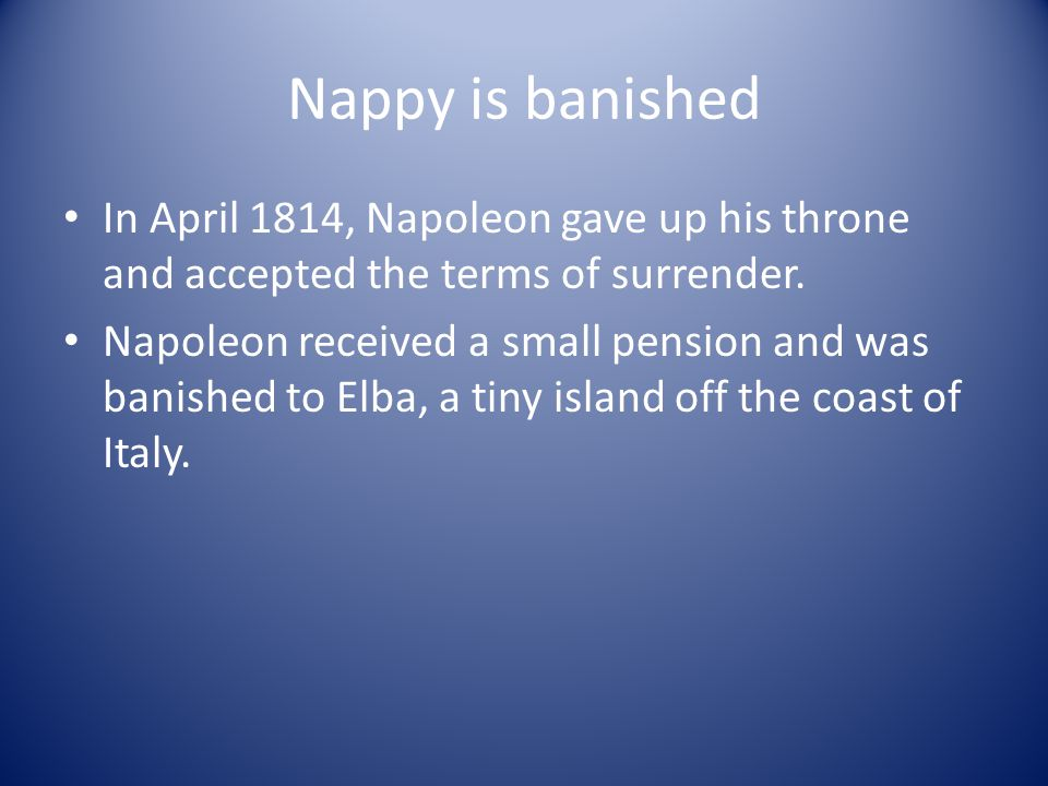 Nappy is banished In April 1814, Napoleon gave up his throne and accepted the terms of surrender.
