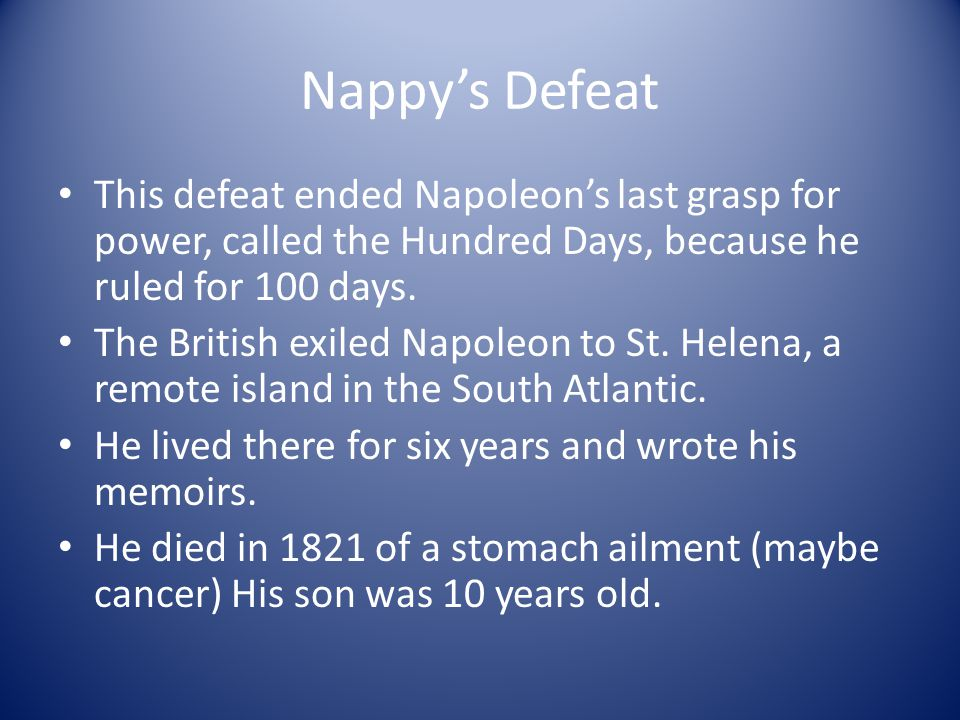 Nappy's Defeat This defeat ended Napoleon's last grasp for power, called the Hundred Days, because he ruled for 100 days.