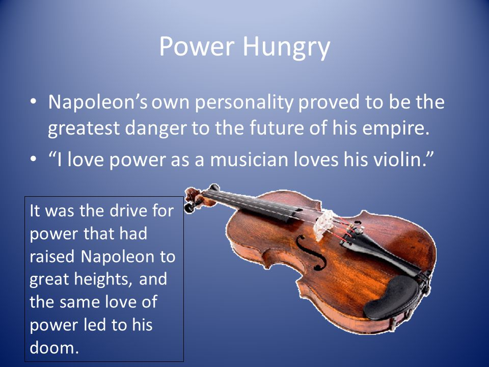 Power Hungry Napoleon's own personality proved to be the greatest danger to the future of his empire.