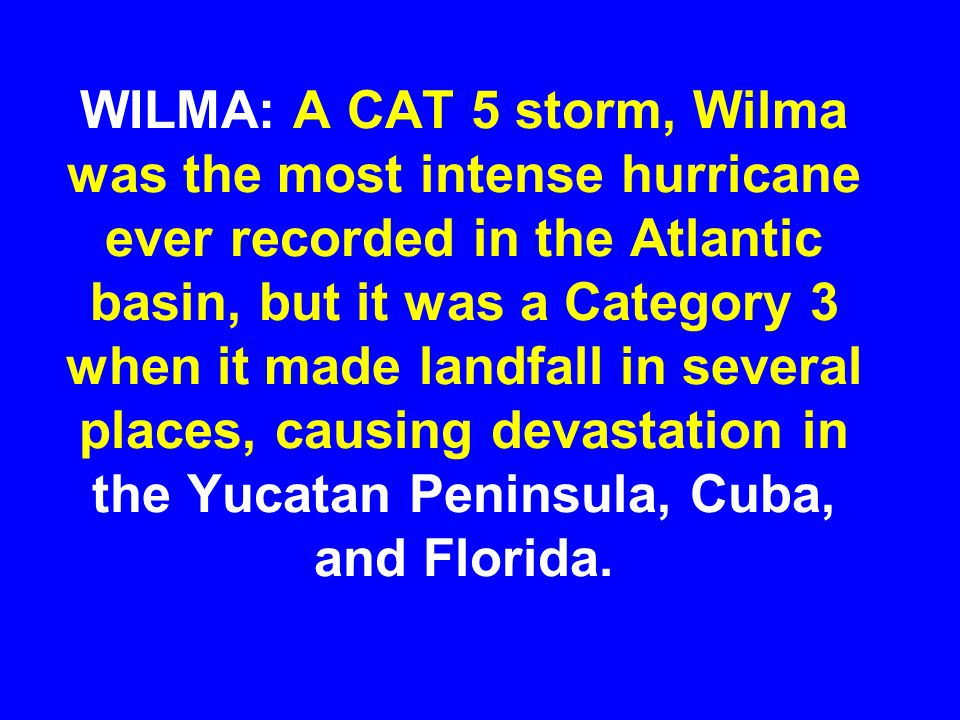 WILMA: A CAT 5 storm, Wilma was the most intense hurricane ever recorded in the Atlantic basin, but it was a Category 3 when it made landfall in several places, causing devastation in the Yucatan Peninsula, Cuba, and Florida.