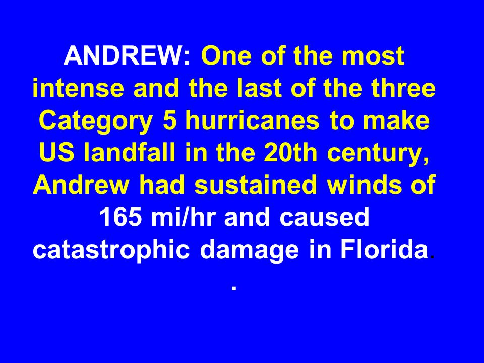 ANDREW: One of the most intense and the last of the three Category 5 hurricanes to make US landfall in the 20th century, Andrew had sustained winds of 165 mi/hr and caused catastrophic damage in Florida.