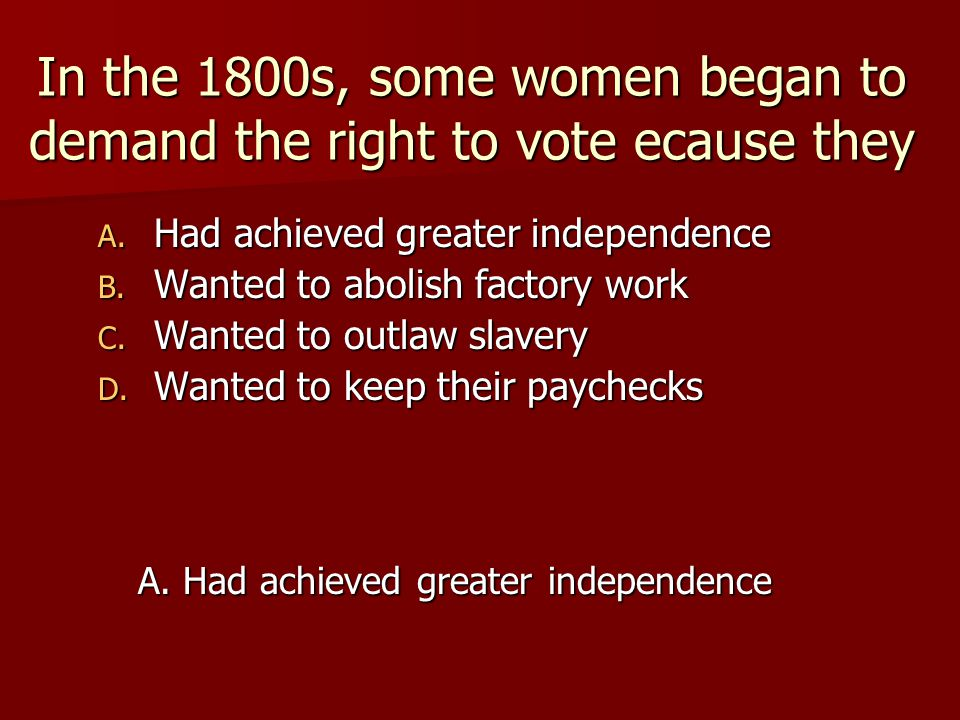 In the 1800s, some women began to demand the right to vote ecause they
