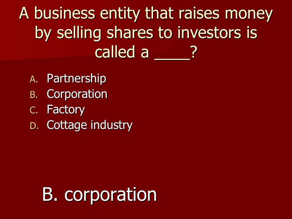 A business entity that raises money by selling shares to investors is called a ____