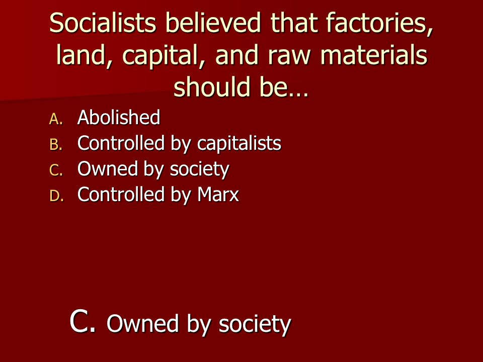 Socialists believed that factories, land, capital, and raw materials should be…