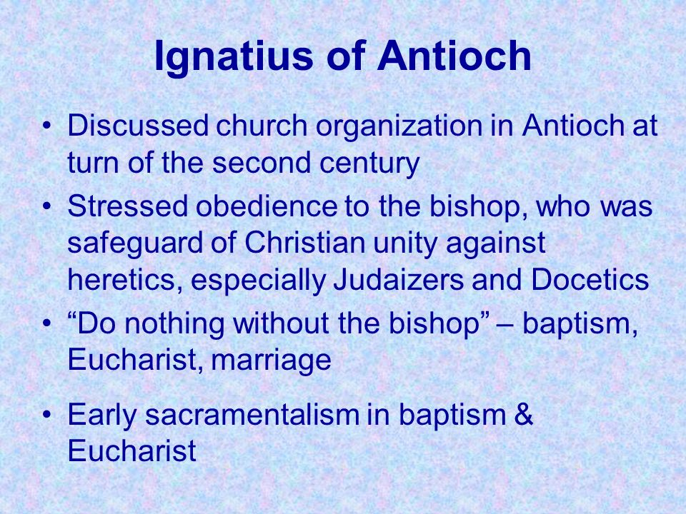 Ignatius of Antioch Discussed church organization in Antioch at turn of the second century.