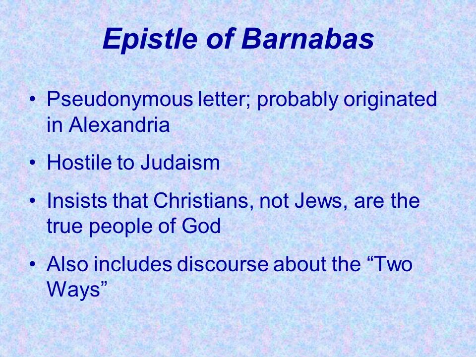 Epistle of Barnabas Pseudonymous letter; probably originated in Alexandria. Hostile to Judaism.