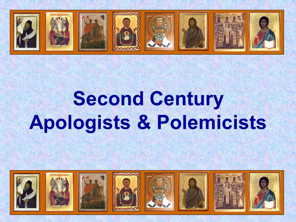 Second Century Apologists & Polemicists