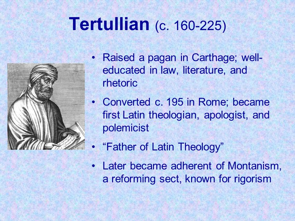 Tertullian (c. 160-225) Raised a pagan in Carthage; well-educated in law, literature, and rhetoric.