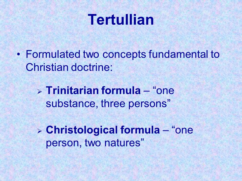 Tertullian Formulated two concepts fundamental to Christian doctrine: