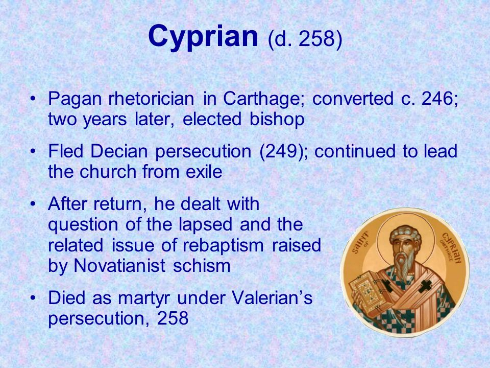 Cyprian (d. 258) Pagan rhetorician in Carthage; converted c. 246; two years later, elected bishop.