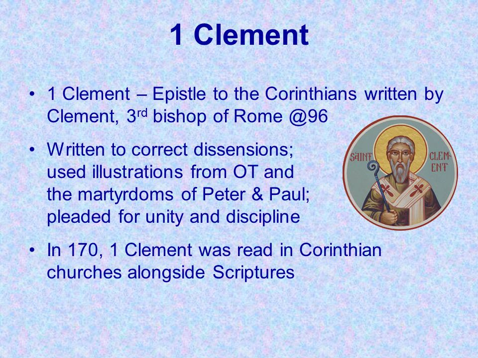 1 Clement 1 Clement – Epistle to the Corinthians written by Clement, 3rd bishop of Rome @96.