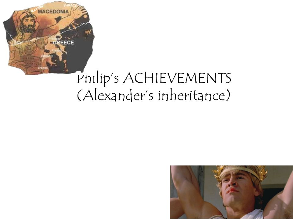 Philip's ACHIEVEMENTS (Alexander's inheritance)