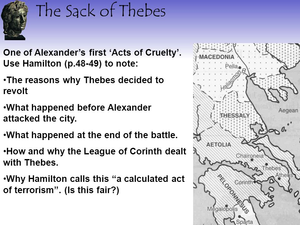 The Sack of Thebes One of Alexander's first 'Acts of Cruelty'. Use Hamilton (p.48-49) to note: The reasons why Thebes decided to revolt.